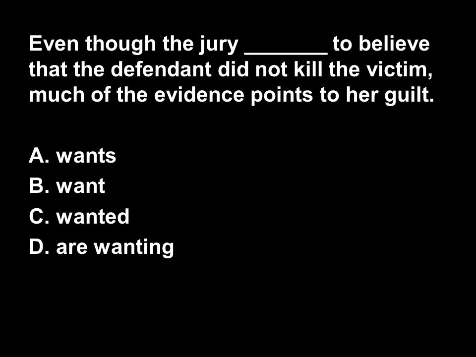 Even though the jury _______ to believe that the defendant did not kill the victim, much of the evidence points to her guilt.