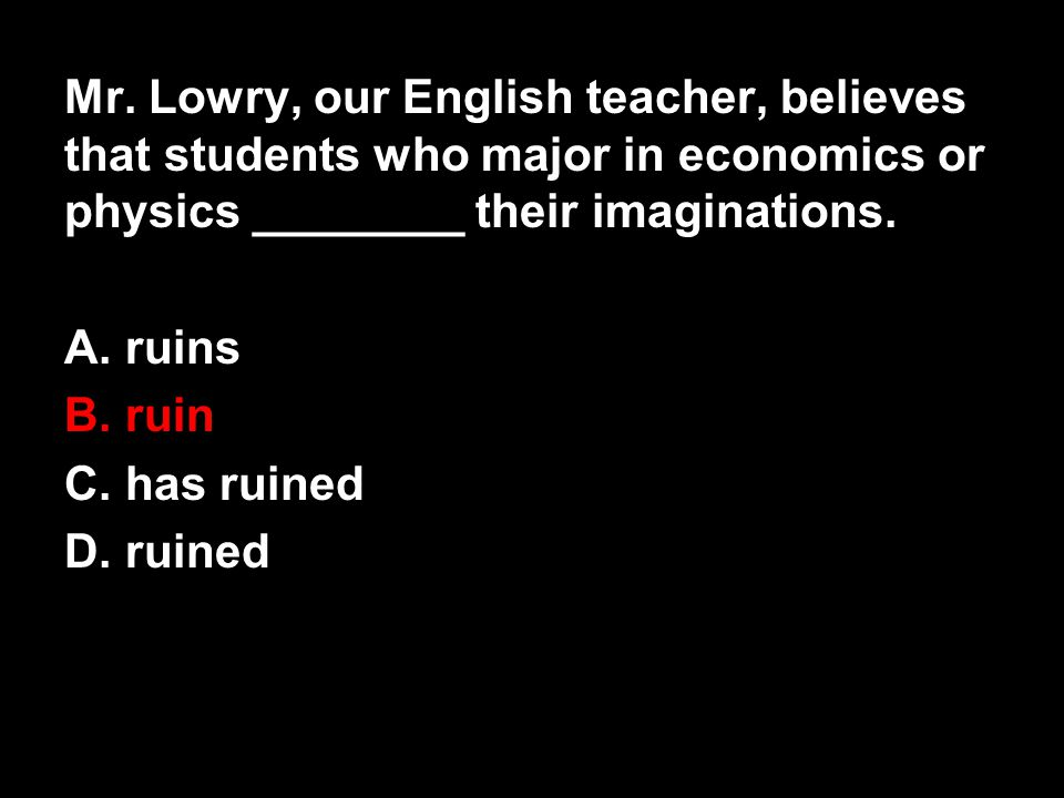Mr. Lowry, our English teacher, believes that students who major in economics or physics ________ their imaginations.