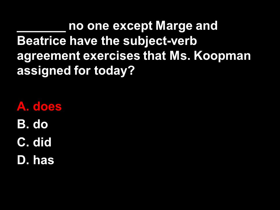 _______ no one except Marge and Beatrice have the subject-verb agreement exercises that Ms. Koopman assigned for today