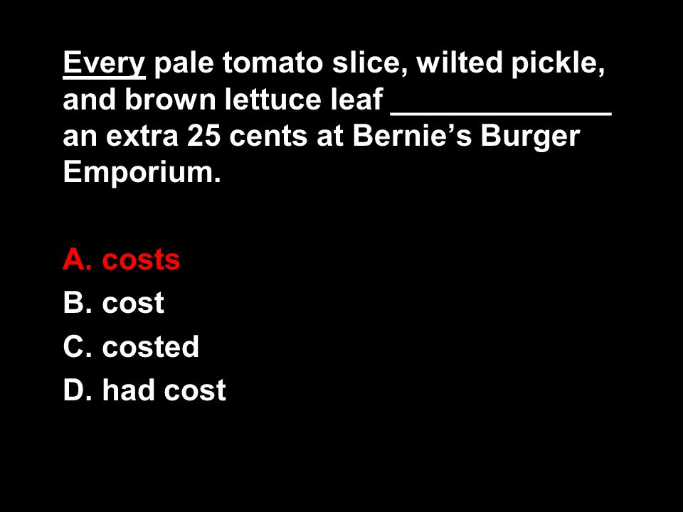 Every pale tomato slice, wilted pickle, and brown lettuce leaf _____________ an extra 25 cents at Bernie's Burger Emporium.