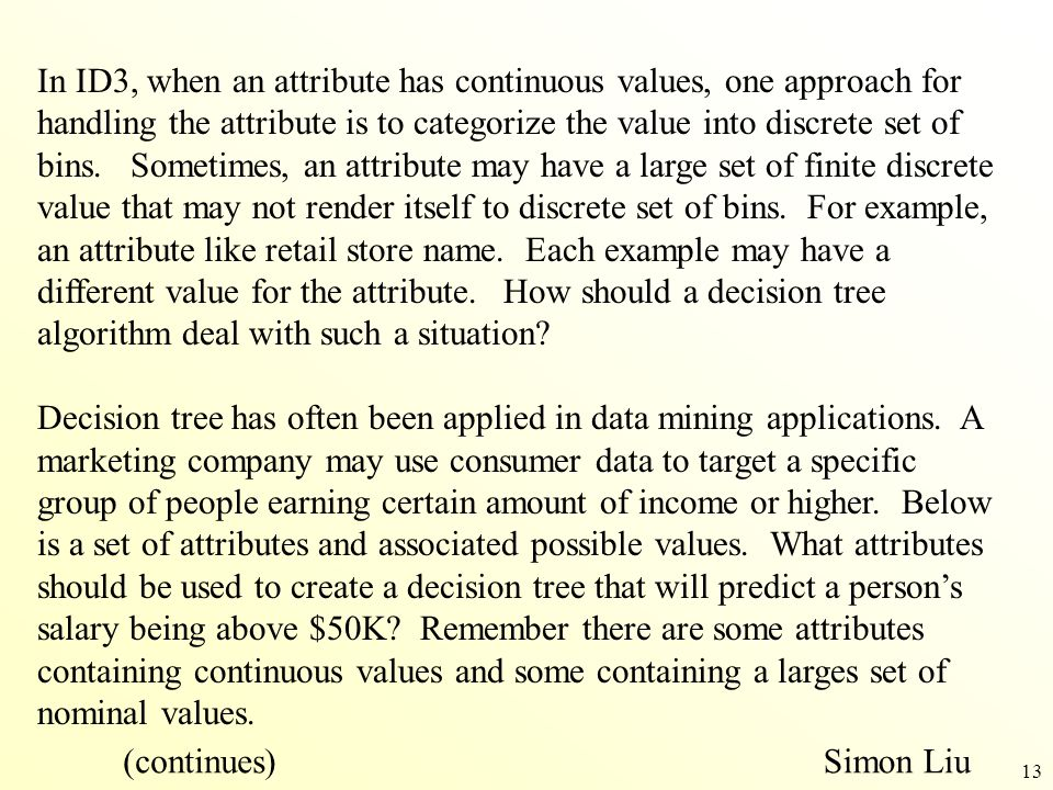 In ID3, when an attribute has continuous values, one approach for handling the attribute is to categorize the value into discrete set of bins. Sometimes, an attribute may have a large set of finite discrete value that may not render itself to discrete set of bins. For example, an attribute like retail store name. Each example may have a different value for the attribute. How should a decision tree algorithm deal with such a situation