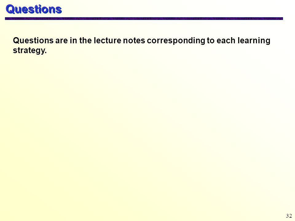 Questions Questions are in the lecture notes corresponding to each learning strategy.