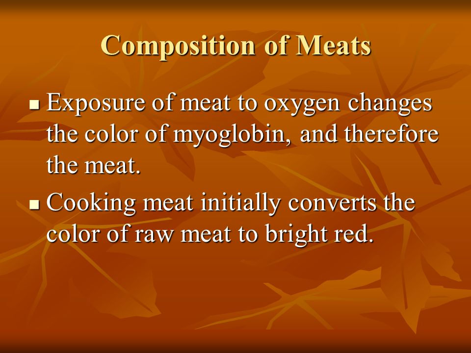 Composition of Meats Exposure of meat to oxygen changes the color of myoglobin, and therefore the meat.