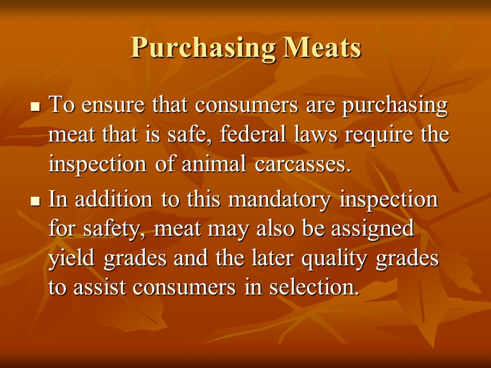 Purchasing Meats To ensure that consumers are purchasing meat that is safe, federal laws require the inspection of animal carcasses.