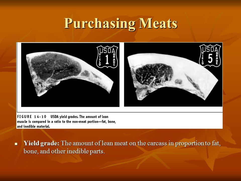 Purchasing Meats Yield grade: The amount of lean meat on the carcass in proportion to fat, bone, and other inedible parts.