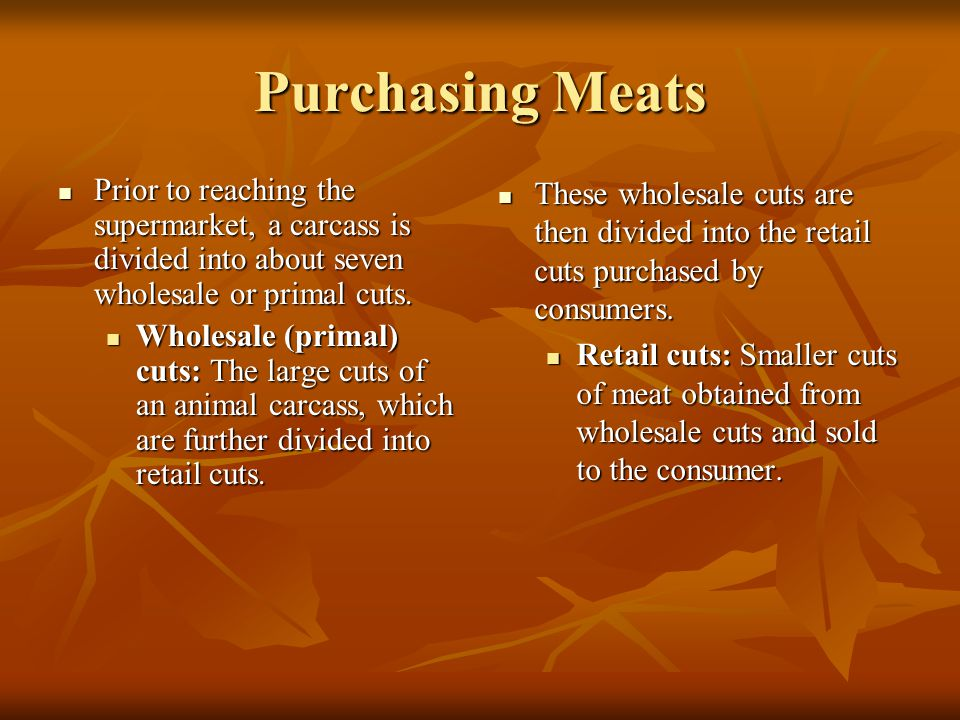 Purchasing Meats Prior to reaching the supermarket, a carcass is divided into about seven wholesale or primal cuts.