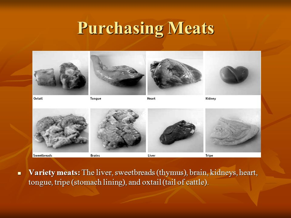 Purchasing Meats Variety meats: The liver, sweetbreads (thymus), brain, kidneys, heart, tongue, tripe (stomach lining), and oxtail (tail of cattle).