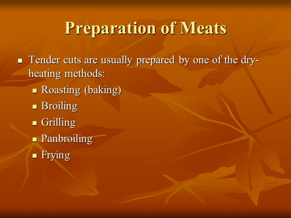 Preparation of Meats Tender cuts are usually prepared by one of the dry-heating methods: Roasting (baking)