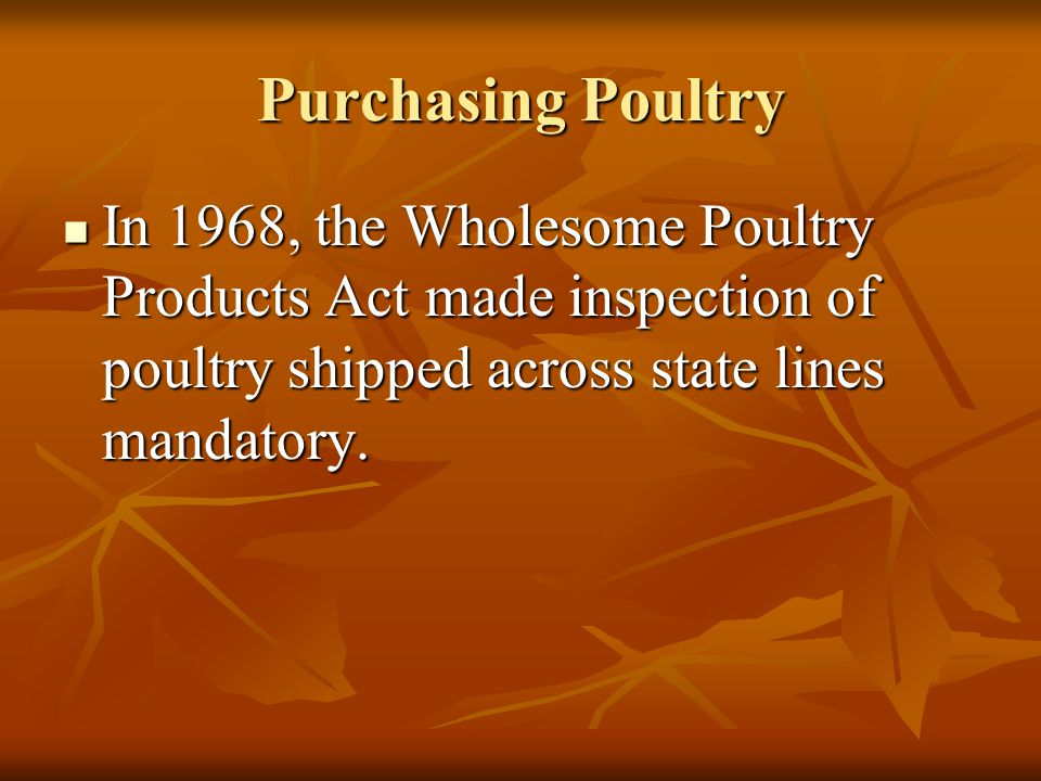 Purchasing Poultry In 1968, the Wholesome Poultry Products Act made inspection of poultry shipped across state lines mandatory.