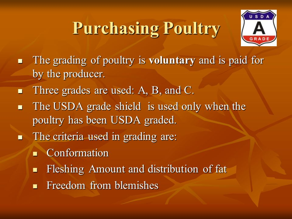 Purchasing Poultry The grading of poultry is voluntary and is paid for by the producer. Three grades are used: A, B, and C.