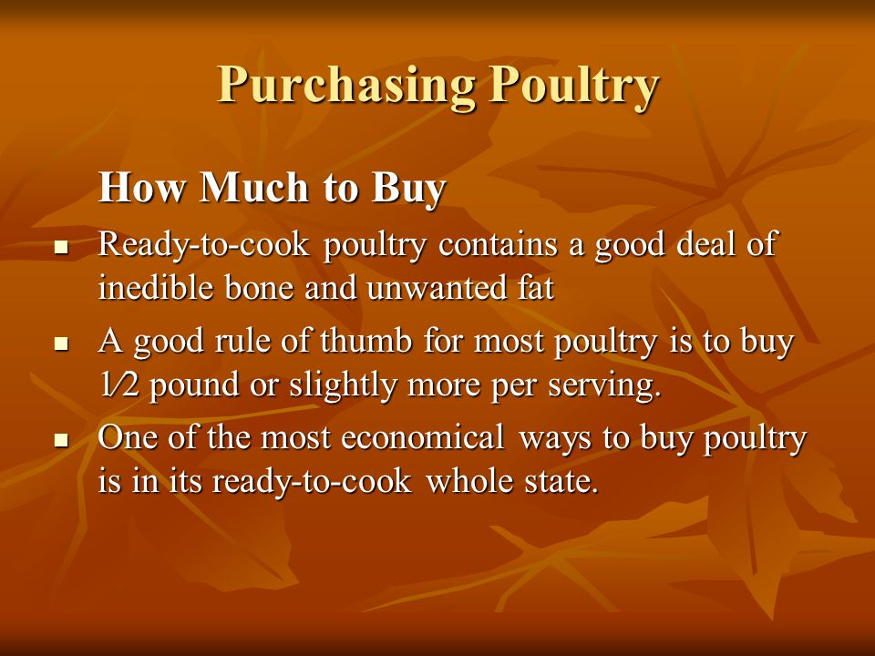 Purchasing Poultry How Much to Buy. Ready-to-cook poultry contains a good deal of inedible bone and unwanted fat.