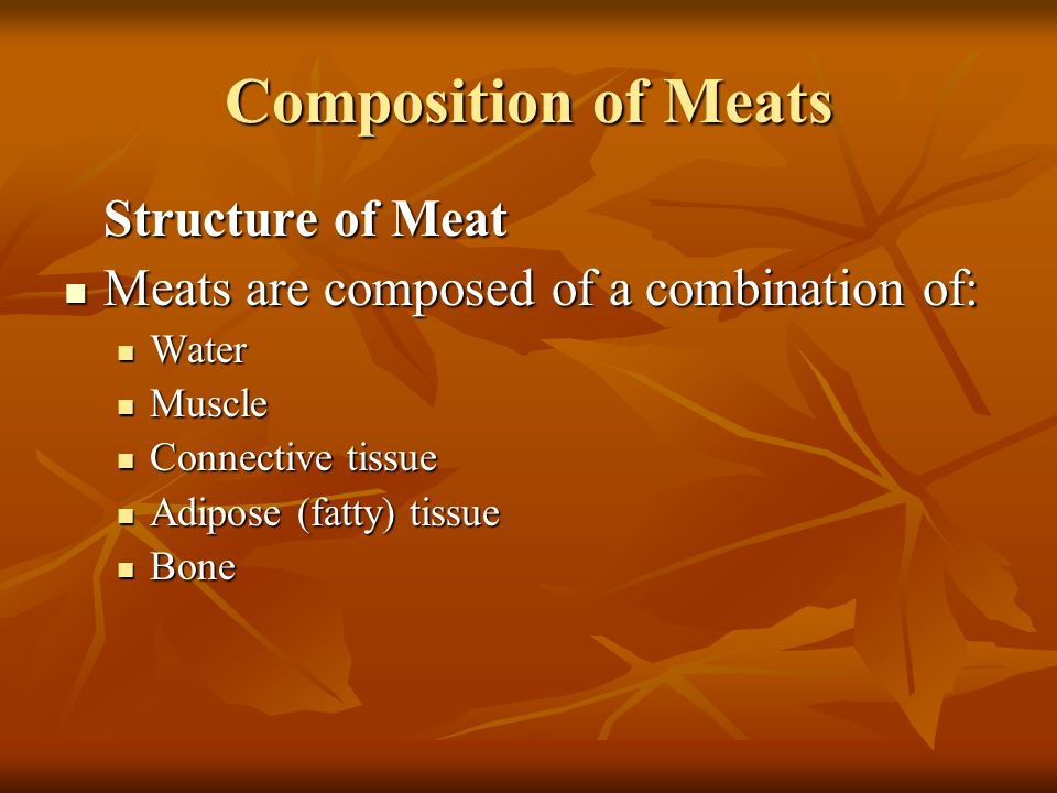 Composition of Meats Meats are composed of a combination of: Water