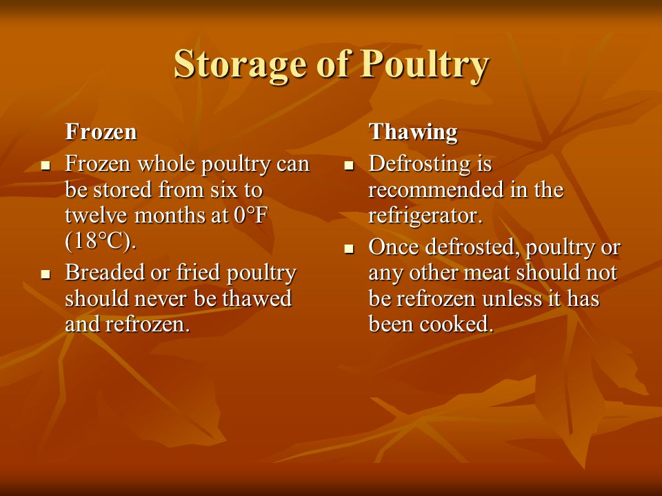 Storage of Poultry Frozen. Frozen whole poultry can be stored from six to twelve months at 0°F (18°C).