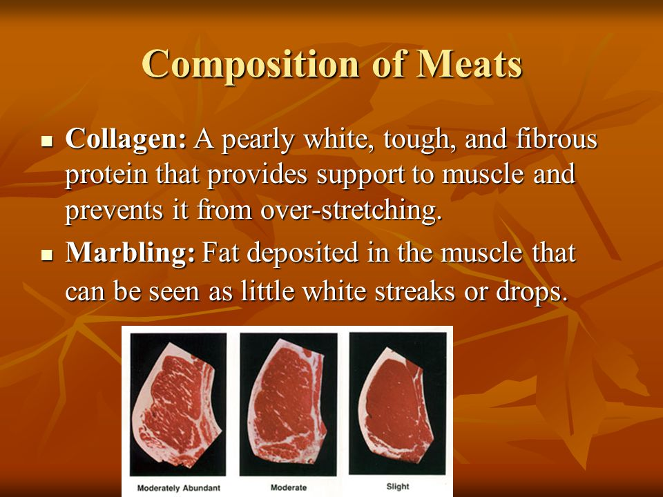 Composition of Meats Collagen: A pearly white, tough, and fibrous protein that provides support to muscle and prevents it from over-stretching.