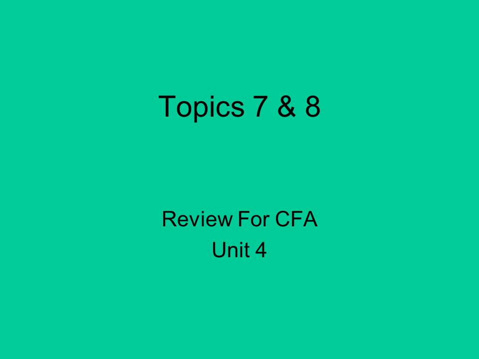 Topics 7 & 8 Review For CFA Unit 4