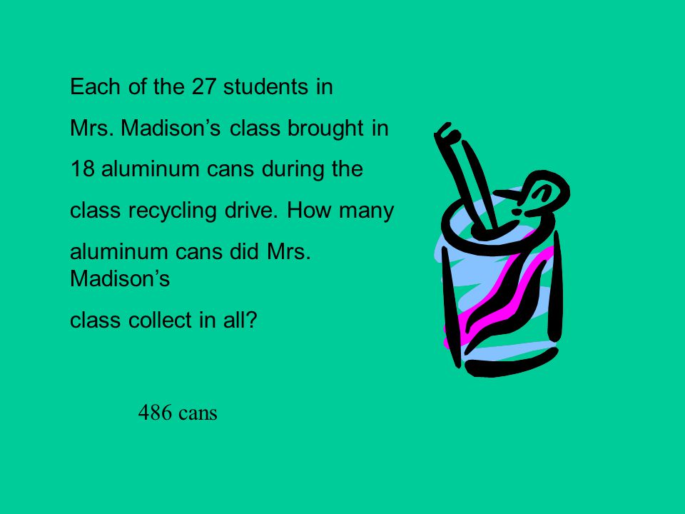 Each of the 27 students in Mrs. Madison's class brought in. 18 aluminum cans during the. class recycling drive. How many.