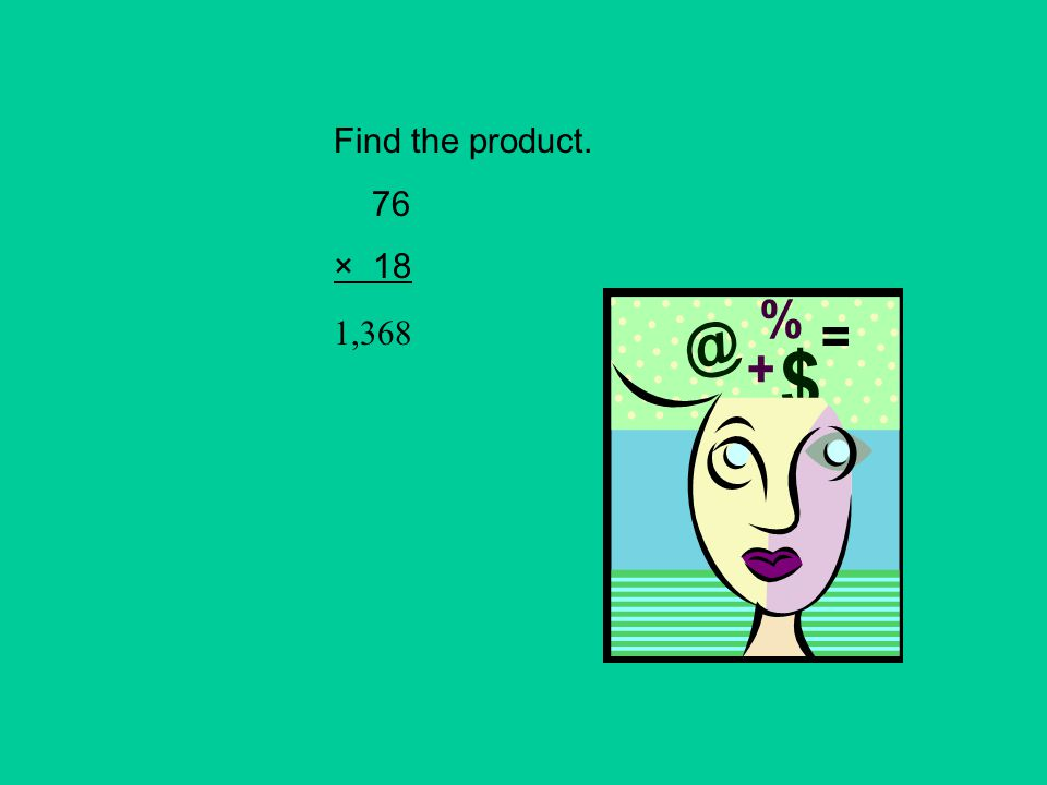 Find the product. 76 × 18 1,368