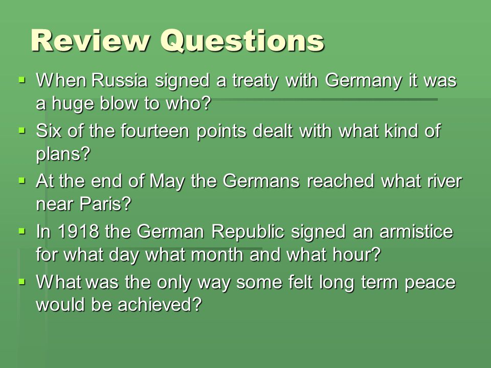 Review Questions When Russia signed a treaty with Germany it was a huge blow to who Six of the fourteen points dealt with what kind of plans