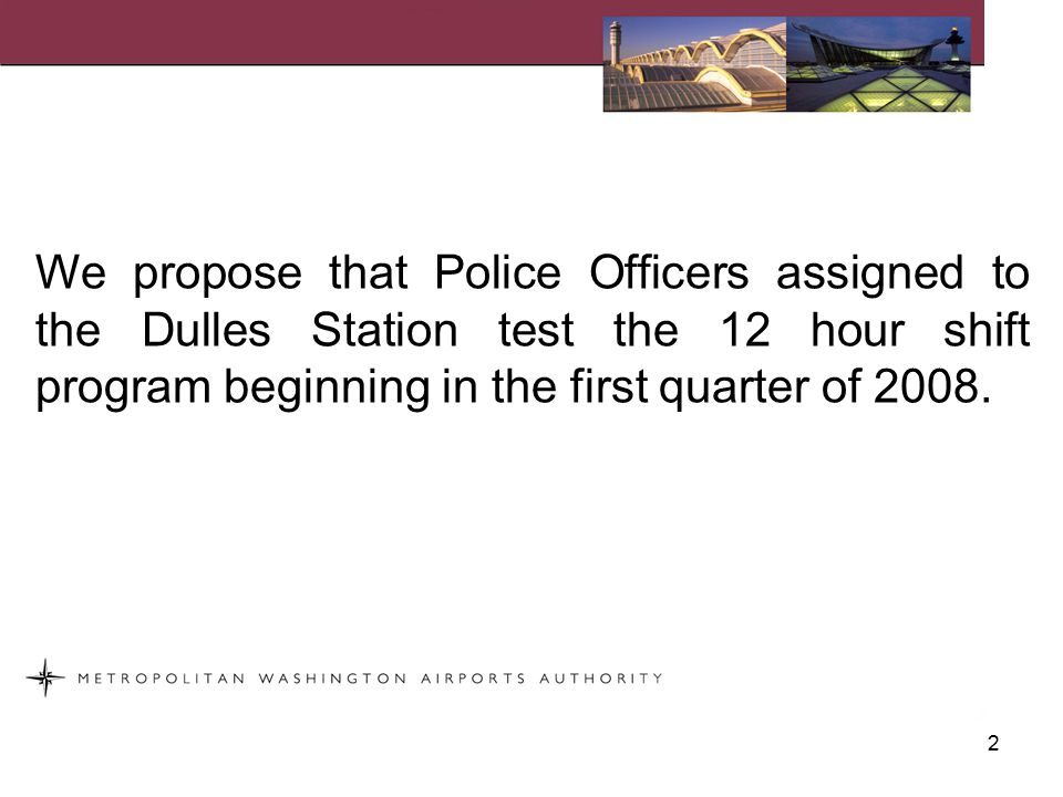 We propose that Police Officers assigned to the Dulles Station test the 12 hour shift program beginning in the first quarter of 2008.