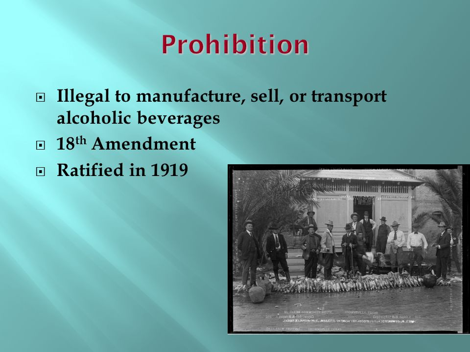 Prohibition Illegal to manufacture, sell, or transport alcoholic beverages.