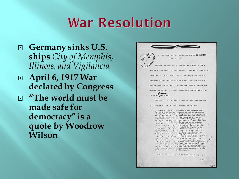 War Resolution Germany sinks U.S. ships City of Memphis, Illinois, and Vigilancia. April 6, 1917 War declared by Congress.