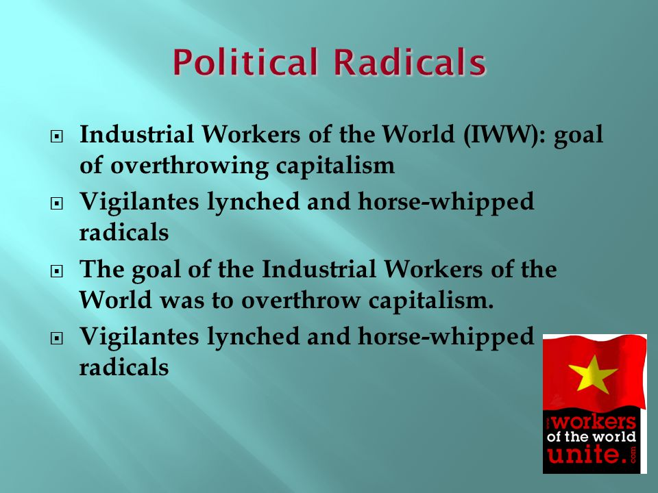 Political Radicals Industrial Workers of the World (IWW): goal of overthrowing capitalism. Vigilantes lynched and horse-whipped radicals.