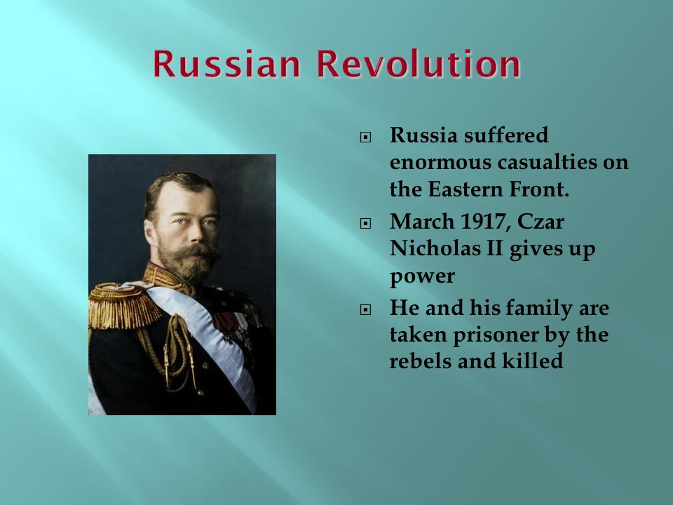 Russian Revolution Russia suffered enormous casualties on the Eastern Front. March 1917, Czar Nicholas II gives up power.