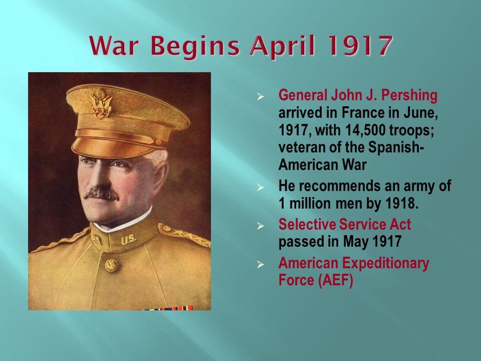 War Begins April 1917 General John J. Pershing arrived in France in June, 1917, with 14,500 troops; veteran of the Spanish-American War.