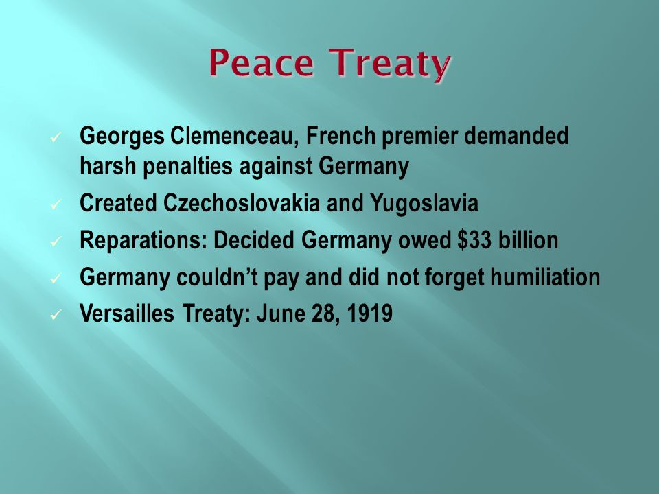 Peace Treaty Georges Clemenceau, French premier demanded harsh penalties against Germany. Created Czechoslovakia and Yugoslavia.