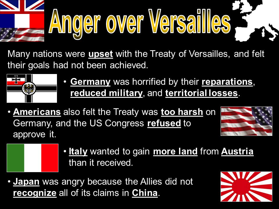 Anger over Versailles Many nations were upset with the Treaty of Versailles, and felt their goals had not been achieved.