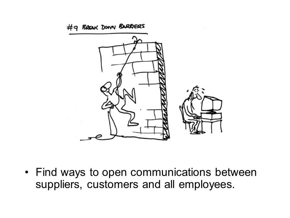 Find ways to open communications between suppliers, customers and all employees.