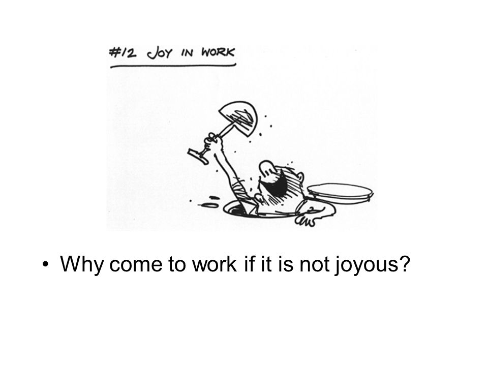 Why come to work if it is not joyous