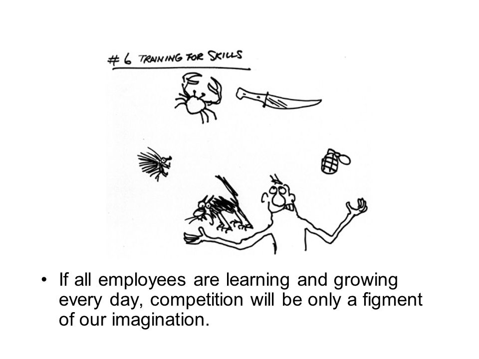 If all employees are learning and growing every day, competition will be only a figment of our imagination.