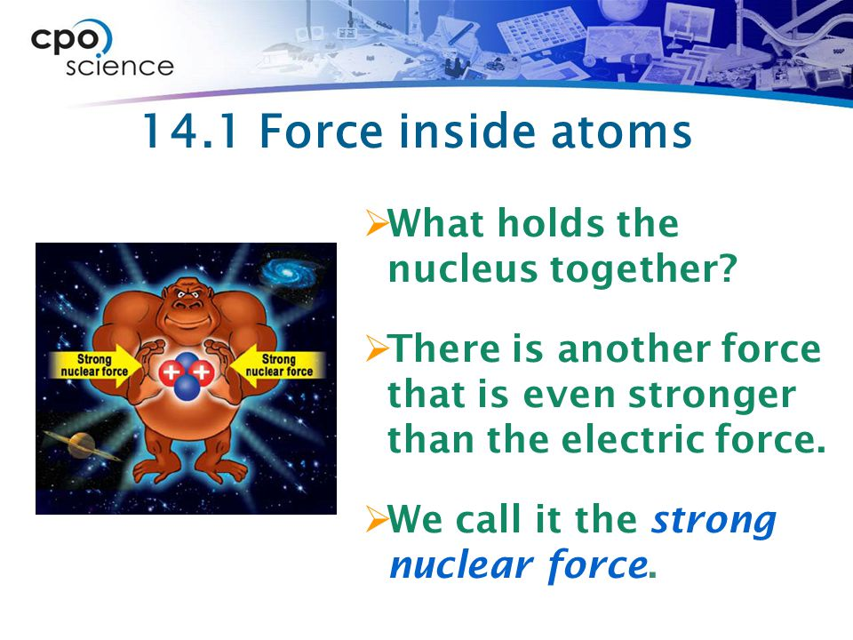14.1 Force inside atoms What holds the nucleus together