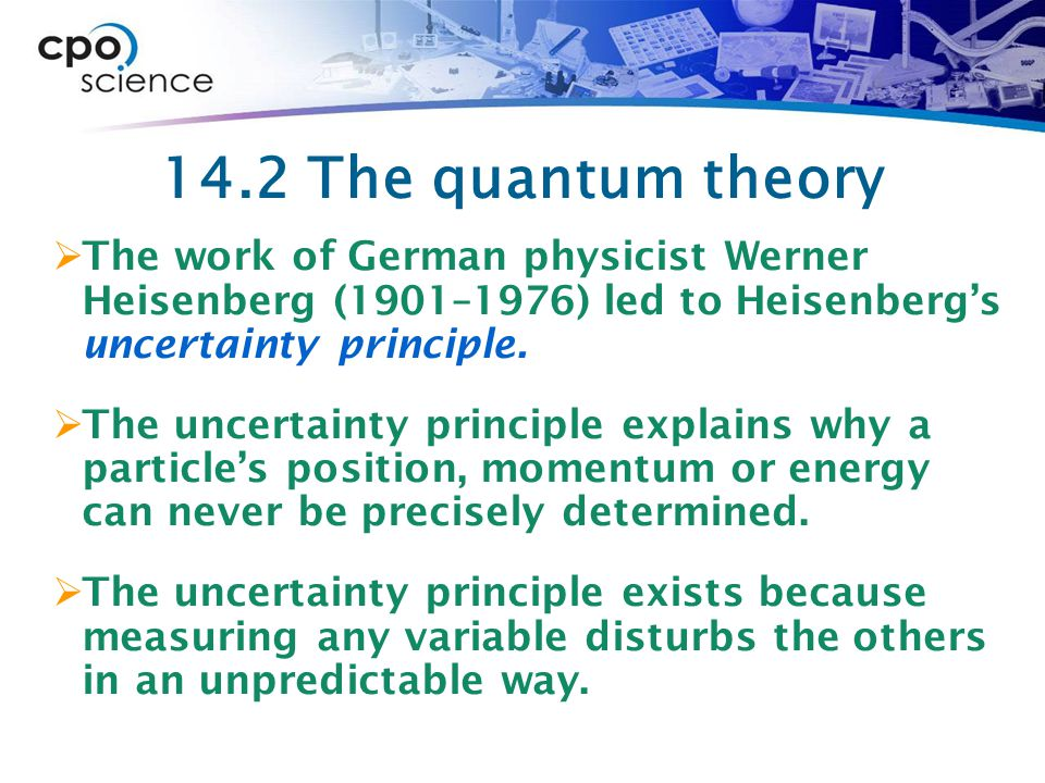 14.2 The quantum theory The work of German physicist Werner Heisenberg (1901–1976) led to Heisenberg's uncertainty principle.