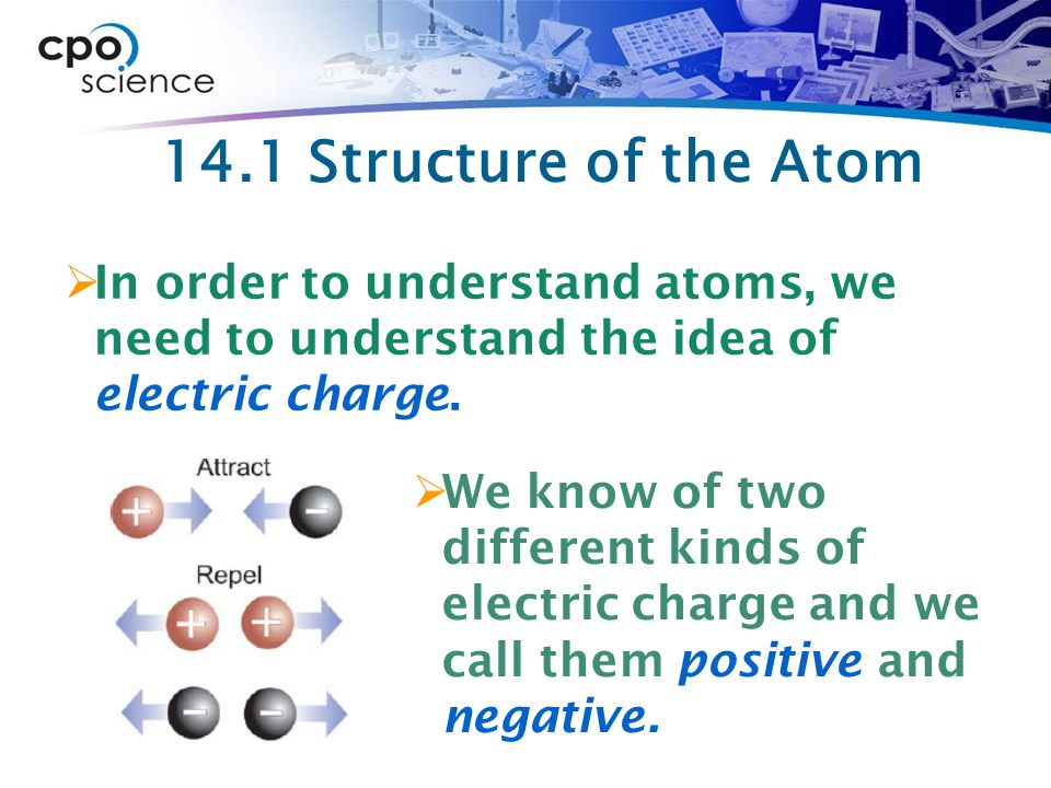 14.1 Structure of the Atom In order to understand atoms, we need to understand the idea of electric charge.
