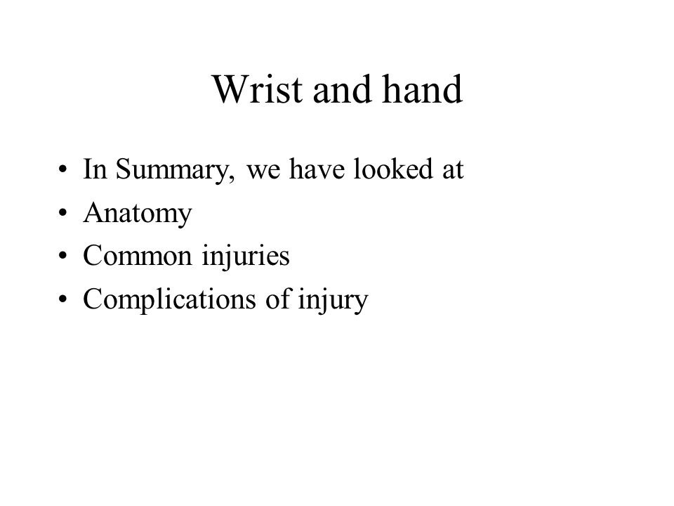 Wrist and hand In Summary, we have looked at Anatomy Common injuries
