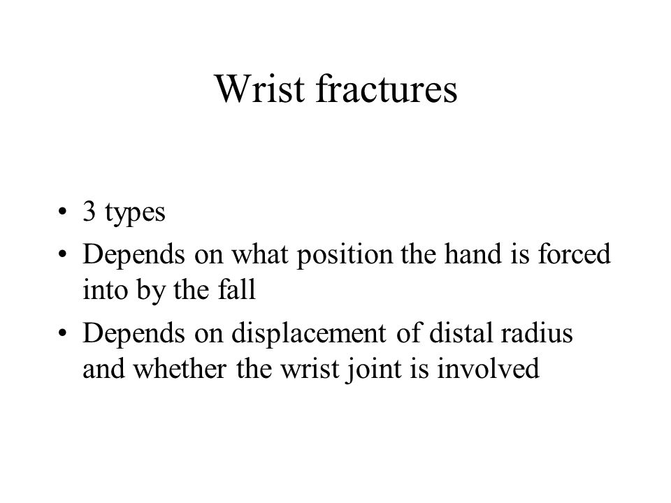 Wrist fractures 3 types. Depends on what position the hand is forced into by the fall.
