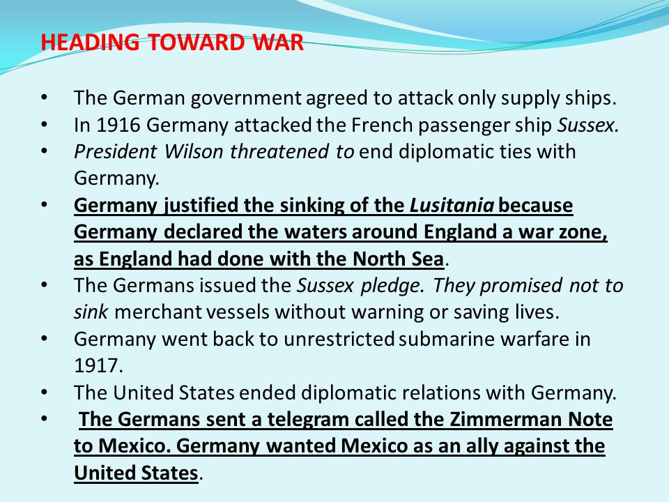 HEADING TOWARD WAR The German government agreed to attack only supply ships. In 1916 Germany attacked the French passenger ship Sussex.
