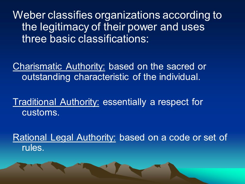 Weber classifies organizations according to the legitimacy of their power and uses three basic classifications: