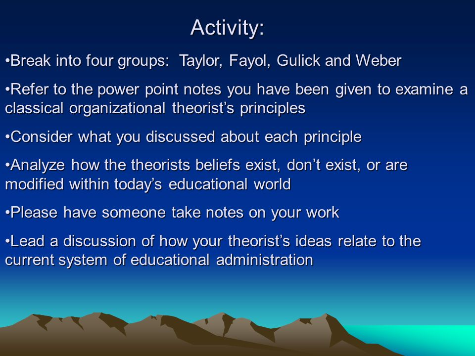Activity: Break into four groups: Taylor, Fayol, Gulick and Weber