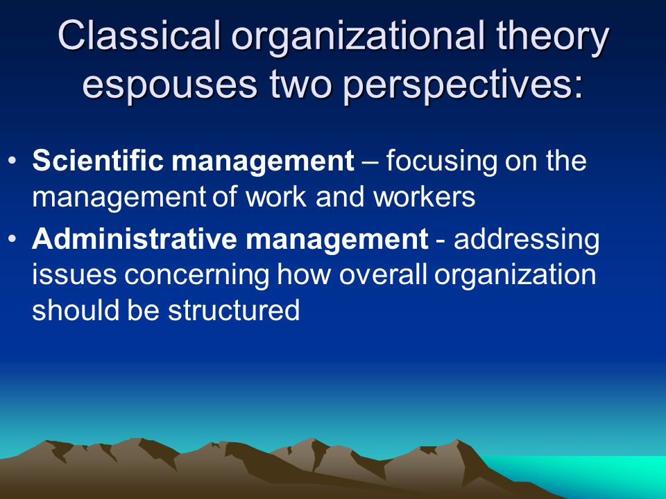 Classical organizational theory espouses two perspectives: