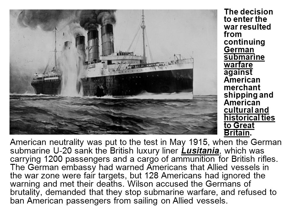 The decision to enter the war resulted from continuing German submarine warfare against American merchant shipping and American cultural and historical ties to Great Britain.