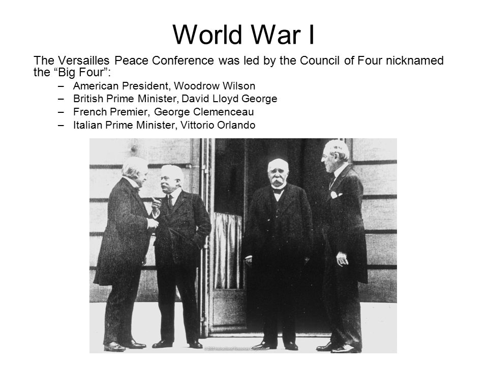 World War I The Versailles Peace Conference was led by the Council of Four nicknamed the Big Four :