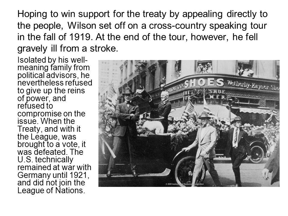 Hoping to win support for the treaty by appealing directly to the people, Wilson set off on a cross-country speaking tour in the fall of 1919. At the end of the tour, however, he fell gravely ill from a stroke.