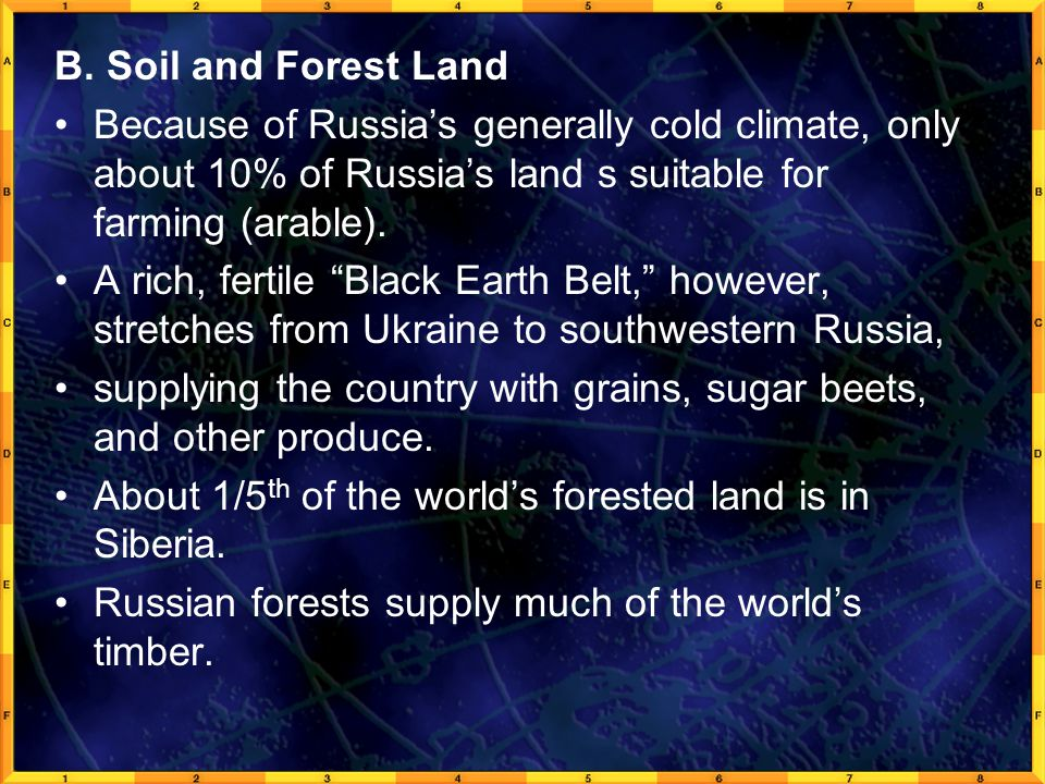 B. Soil and Forest Land Because of Russia's generally cold climate, only about 10% of Russia's land s suitable for farming (arable).