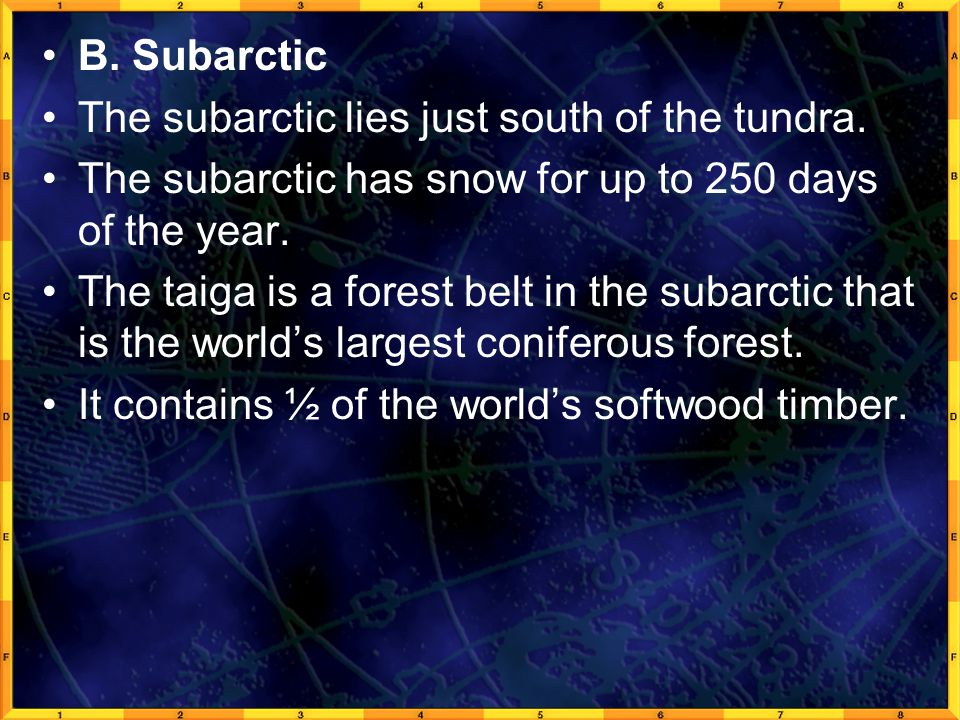 B. Subarctic The subarctic lies just south of the tundra. The subarctic has snow for up to 250 days of the year.