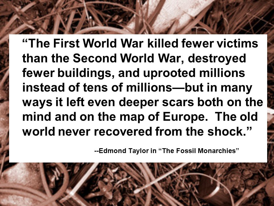 The First World War killed fewer victims than the Second World War, destroyed fewer buildings, and uprooted millions instead of tens of millions—but in many ways it left even deeper scars both on the mind and on the map of Europe. The old world never recovered from the shock.