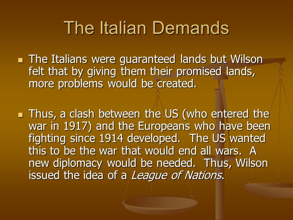 The Italian Demands The Italians were guaranteed lands but Wilson felt that by giving them their promised lands, more problems would be created.