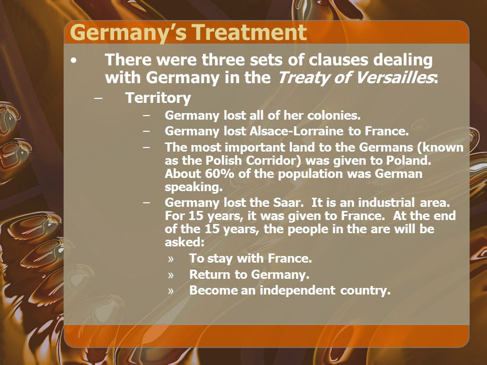 Germany's Treatment There were three sets of clauses dealing with Germany in the Treaty of Versailles: